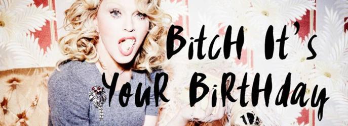Bitch it's your Birthday !!!!